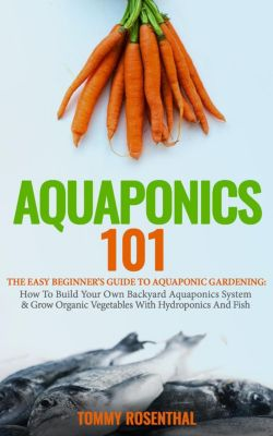 Gardening Books: Aquaponics 101: The Easy Beginner's Guide to Aquaponic Gardening:  How To Build Your Own Backyard Aquaponics System and Grow Organic Vegetables With Hydroponics And Fish (Gardening Books, #1), Tommy Rosenthal