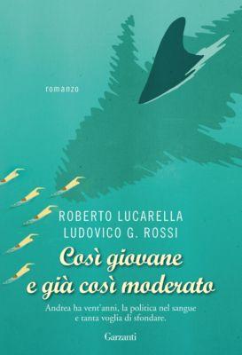 Garzanti Narratori: Così giovane e già così moderato, Roberto Lucarella, Ludovico G. Rossi