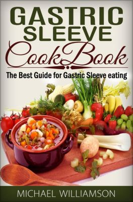 Gastric Sleeve Surgery Cookbook: Safe and Delicious Foods for Gastric Bypass Surgery, Michael Williamson