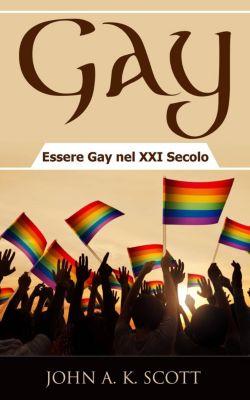 Gay: Essere Gay nel XXI Secolo, John A. K. Scott