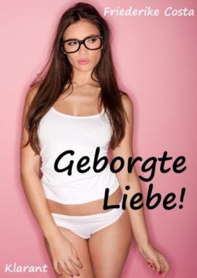 Geborgte Liebe! Turbulenter, spritziger Liebesroman - Liebe, Lust und Leidenschaft..., Angeline Bauer, Friederike Costa