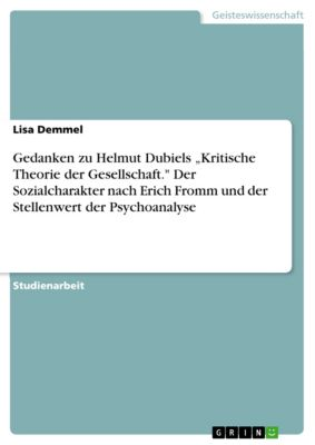 """Gedanken zu Helmut Dubiels """"Kritische Theorie der Gesellschaft. Der Sozialcharakter nach Erich Fromm und der Stellenwert der Psychoanalyse, Lisa Demmel"""
