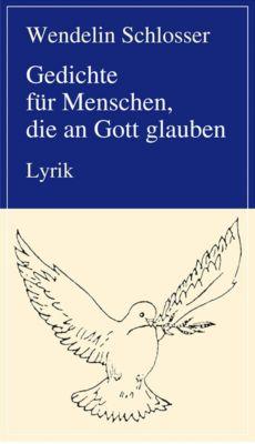 Gedichte für Menschen, die an Gott glauben, Wendelin Schlosser