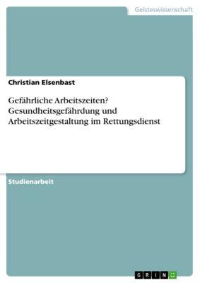 Gefährliche Arbeitszeiten? Gesundheitsgefährdung und Arbeitszeitgestaltung im Rettungsdienst, Christian Elsenbast
