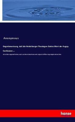 Gegenbeweisung, dass die Heidelberger Theologen Gottes Wort der Augsp. Confession ..., Anonymous
