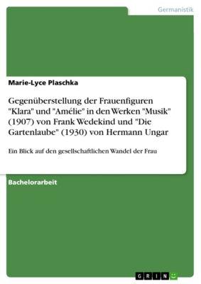 Gegenüberstellung der Frauenfiguren Klara und Amélie in den Werken Musik (1907) von Frank Wedekind und Die Gartenlaube (1930) von Hermann Ungar, Marie-Lyce Plaschka