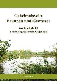 Geheimnisvolle Brunnen und Gewässer im Eichsfeld und in angrenzenden Gegenden, Kurt Porkert