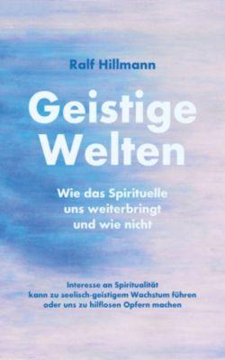 Geistige Welten - Wie das Spirituelle uns weiterbringt und wie nicht, Ralf Hillmann