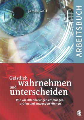 Geistlich wahrnehmen und unterscheiden (Arbeitsbuch) - James Goll |