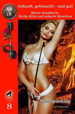 Gekauft, gebraucht - und geil: Gekauft, gebraucht - und geil; Meine Sexsklavin - Heisse Ritte und scharfe Munition, Max Spanking
