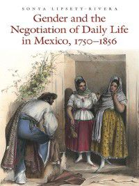 Gender and the Negotiation of Daily Life in Mexico, 1750-1856, Sonya Lipsett-Rivera
