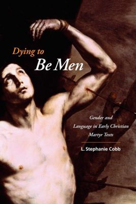 Gender, Theory, and Religion: Dying to Be Men, L. Stephanie Cobb