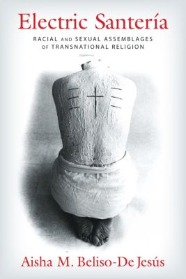 Gender, Theory, and Religion: Electric Santería, Aisha Beliso-De Jesús