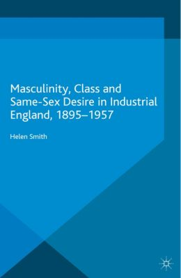 Genders and Sexualities in History: Masculinity, Class and Same-Sex Desire in Industrial England, 1895-1957, Helen Smith
