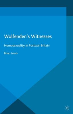 Genders and Sexualities in History: Wolfenden's Witnesses, Brian Lewis