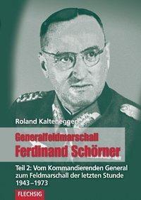 Generalfeldmarschall Ferdinand Schörner: Tl.2 Vom Kommandierenden General zu Hitlers letztem Oberbefehlshaber 1943-1973, Roland Kaltenegger