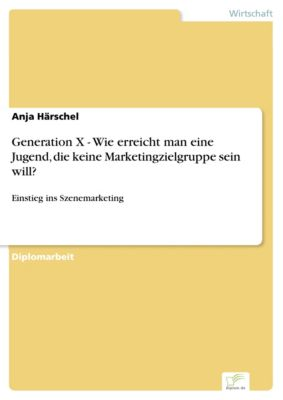 Generation X - Wie erreicht man eine Jugend, die keine Marketingzielgruppe sein will?, Anja Härschel