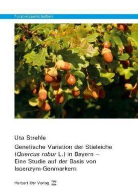Genetische Variation der Stieleiche (Quercus robur L.) in Bayern - Eine Studie auf der Basis von Isoenzym-Genmarkern, Uta Strehle