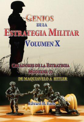 Genios de la Estrategia Militar Volumen X Creadores de la Estategia Moderna (I) De Maquivaelo a Hitler, Edward M. Earle