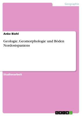 Geologie, Geomorphologie und Böden Nordostspaniens, Anke Biehl