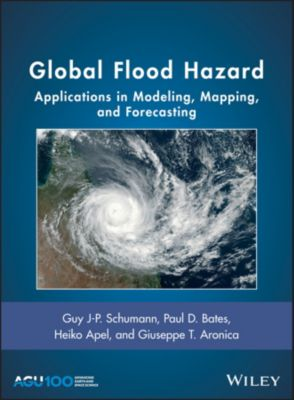Geophysical Monograph Series: Global Flood Hazard, Paul D. Bates, Heiko Apel, Giuseppe T. Aronica, Guy J-P. Schumann