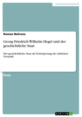 Georg Friedrich Wilhelm Hegel und der geschichtliche Staat, Roman Behrens