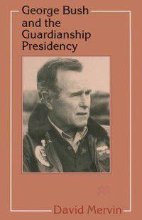 George Bush and the Guardianship Presidency, David Mervin
