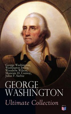 GEORGE WASHINGTON Ultimate Collection, Washington Irving, George Washington, Woodrow Wilson, Julius F. Sachse, Moncure D. Conway