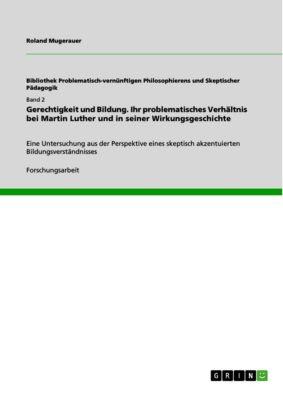 Gerechtigkeit und Bildung. Ihr problematisches Verhältnis bei Martin Luther und in seiner Wirkungsgeschichte, Roland Mugerauer