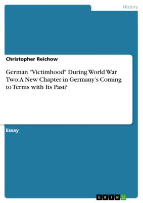 German Victimhood During World War Two: A New Chapter in Germany's Coming to Terms with Its Past?, Christopher Reichow