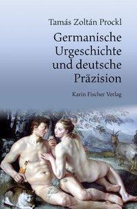 Germanische Urgeschichte und deutsche Präzision - Tamás Zoltán Prockl |