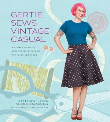 Gertie Sews Vintage Casual: A Modern Guide to Sportswear Styles of the 1940s and 1950s, Gretchen Hirsch