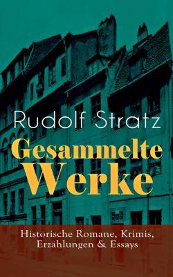 Gesammelte Werke: Historische Romane, Krimis, Erzählungen & Essays, Rudolf Stratz