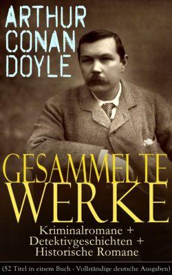 Gesammelte Werke: Kriminalromane + Detektivgeschichten + Historische Romane (52 Titel in einem Buch - Vollständige deutsche Ausgaben, Arthur Conan Doyle