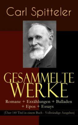 Gesammelte Werke: Romane + Erzählungen + Balladen + Epos + Essays (Über 140 Titel in einem Buch - Vollständige Ausgaben), Carl Spitteler