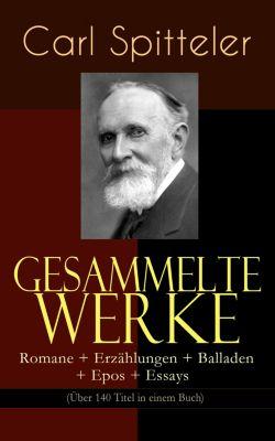 Gesammelte Werke: Romane + Erzählungen + Balladen + Epos + Essays (Über 140 Titel in einem Buch), Carl Spitteler