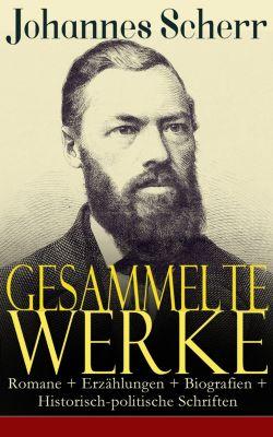 Gesammelte Werke: Romane + Erzählungen + Biografien + Historisch-politische Schriften, Johannes Scherr