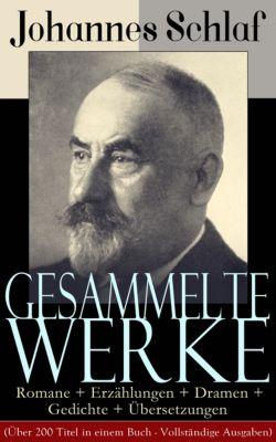 Gesammelte Werke: Romane + Erzählungen + Dramen + Gedichte + Übersetzungen (Über 200 Titel in einem Buch - Vollständige Ausgaben), Johannes Schlaf
