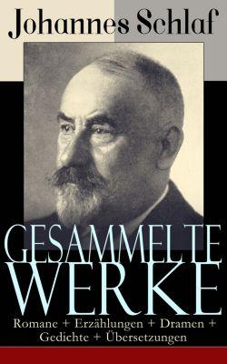Gesammelte Werke: Romane + Erzählungen + Dramen + Gedichte + Übersetzungen, Johannes Schlaf