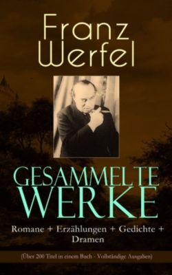Gesammelte Werke: Romane + Erzählungen + Gedichte + Dramen (Über 200 Titel in einem Buch - Vollständige Ausgaben), Franz Werfel