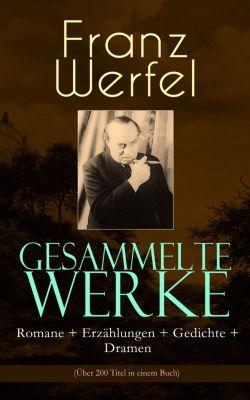 Gesammelte Werke: Romane + Erzählungen + Gedichte + Dramen (Über 200 Titel in einem Buch), Franz Werfel