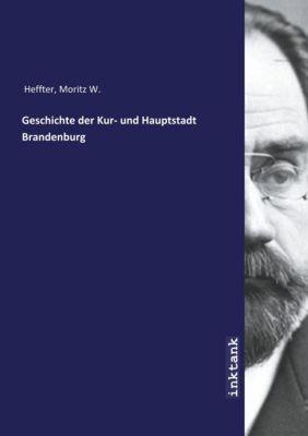 Geschichte der Kur- und Hauptstadt Brandenburg - Moritz W. Heffter |