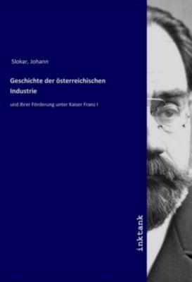 Geschichte der österreichischen Industrie - Johann Slokar  