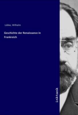 Geschichte der Renaissance in Frankreich - Wilhelm Lübke  