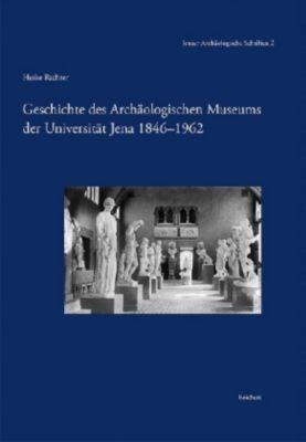 Geschichte des Archäologischen Museums der Universität Jena 1846-1962, Heike Richter