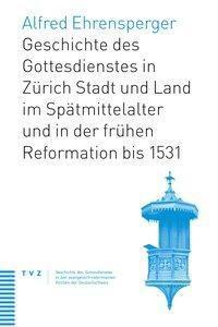 Geschichte des Gottesdienstes in Zürich Stadt und Land im Spätmittelalter und in der frühen Reformation bis 1531, Alfred Ehrensperger