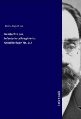 Geschichte des Infanterie-Leibregiments Grossherzogin Nr. 117 - August J.A. Keim |