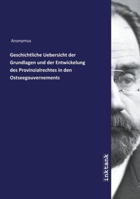 Geschichtliche Uebersicht der Grundlagen und der Entwickelung des Provinzialrechtes in den Ostseegouvernements - Anonym |