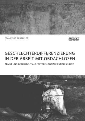 Geschlechterdifferenzierung in der Arbeit mit Obdachlosen. Armut und Geschlecht als Faktoren sozialer Ungleichheit - Franziska Scheffler |