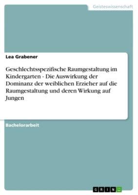 Geschlechtsspezifische Raumgestaltung im Kindergarten - Die Auswirkung der Dominanz der weiblichen Erzieher auf die Raumgestaltung und deren Wirkung auf Jungen, Lea Grabener